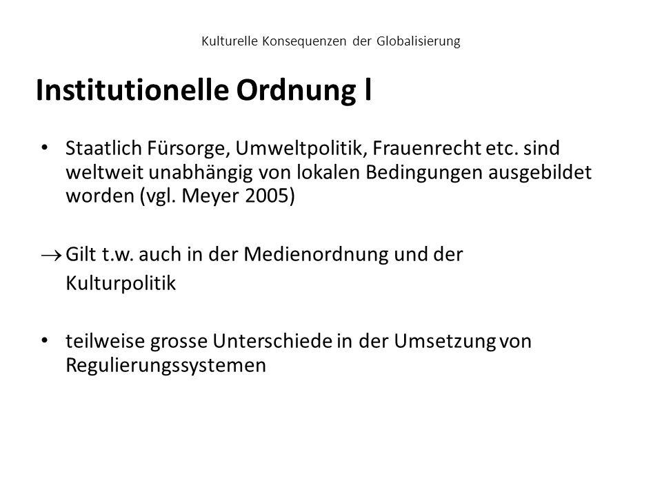 Kulturelle Konsequenzen der Globalisierung Hallin und Mancini identifizieren 2004 drei verschiedene Modelle, die das Verhältnis zwischen Politik und Medien beschreiben: Regierungsmodell: Die Regierung übt traditionellerweise starken Einfluss auf die Medien aus (Südeuropäische Länder) Marktmodell: Der Markt reguliert das mediale Angebot (Grossbritanien / USA) Demokratisch-kooperatives-Modell: Der Staat bemüht sich um eine Demokratisierung und Pluralisierung der Medienlandschaft (Skandinavische Länder / Deutschland / Österreich / Schweiz) Institutionelle Ordnung ll