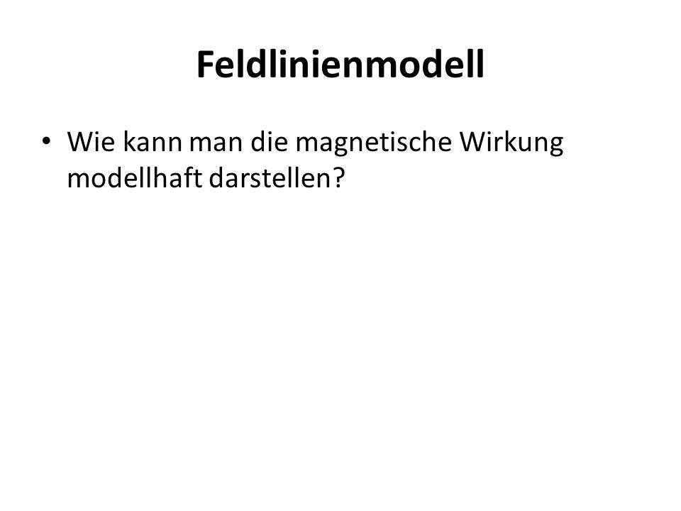 Feldlinienmodell Wie kann man die magnetische Wirkung modellhaft darstellen