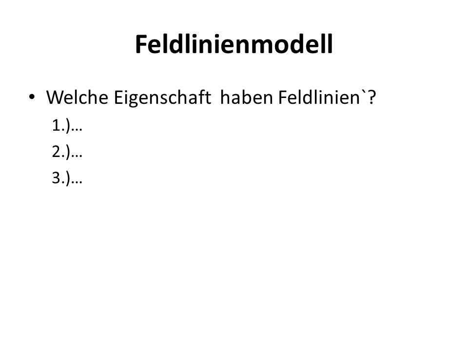 Feldlinienmodell Welche Eigenschaft haben Feldlinien` 1.)… 2.)… 3.)…