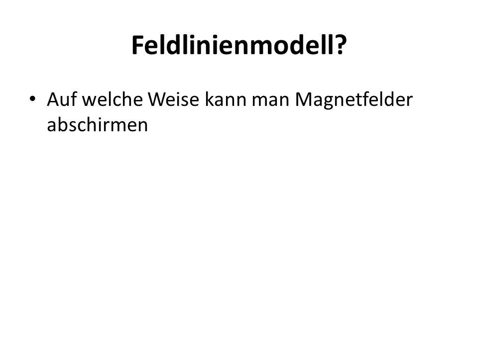 Feldlinienmodell Auf welche Weise kann man Magnetfelder abschirmen