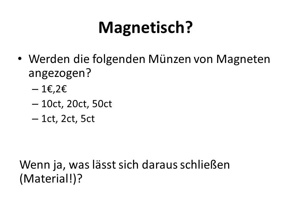 Magnetisch? Werden die folgenden Münzen von Magneten angezogen? – 1€,2€ – 10ct, 20ct, 50ct – 1ct, 2ct, 5ct Wenn ja, was lässt sich daraus schließen (M