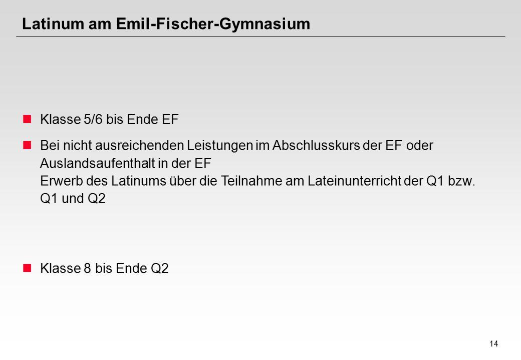 14 Latinum am Emil-Fischer-Gymnasium Klasse 5/6 bis Ende EF Bei nicht ausreichenden Leistungen im Abschlusskurs der EF oder Auslandsaufenthalt in der EF Erwerb des Latinums über die Teilnahme am Lateinunterricht der Q1 bzw.