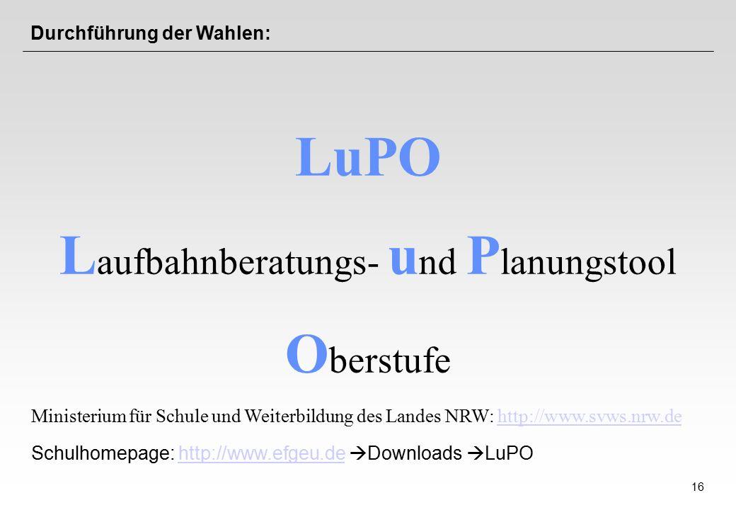 16 Durchführung der Wahlen: LuPO L aufbahnberatungs- u nd P lanungstool O berstufe Ministerium für Schule und Weiterbildung des Landes NRW: http://www.svws.nrw.dehttp://www.svws.nrw.de Schulhomepage: http://www.efgeu.de  Downloads  LuPOhttp://www.efgeu.de