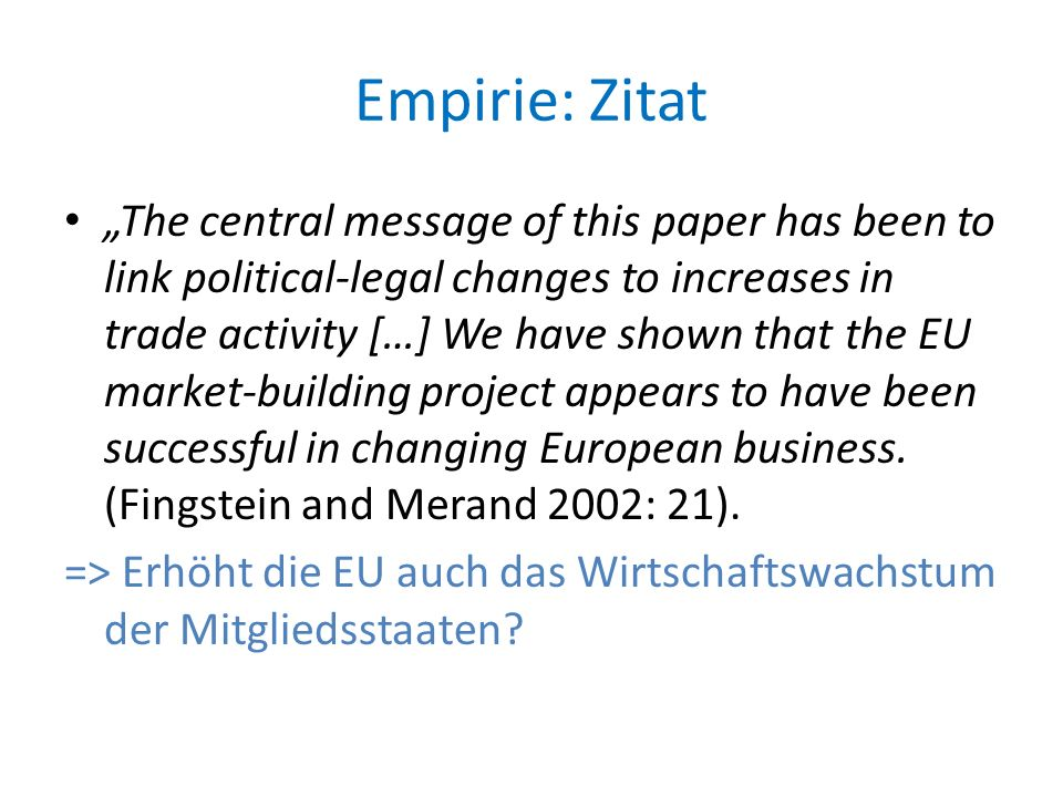"Empirie: Zitat ""The central message of this paper has been to link political-legal changes to increases in trade activity […] We have shown that the EU market-building project appears to have been successful in changing European business."