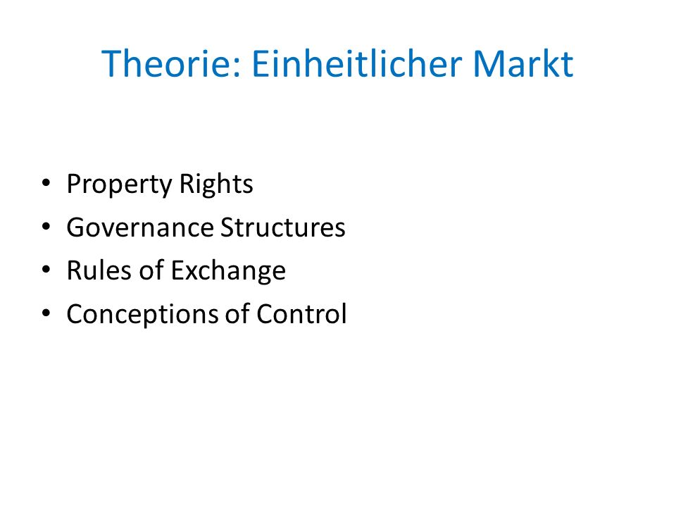 Theorie: Einheitlicher Markt Property Rights Governance Structures Rules of Exchange Conceptions of Control