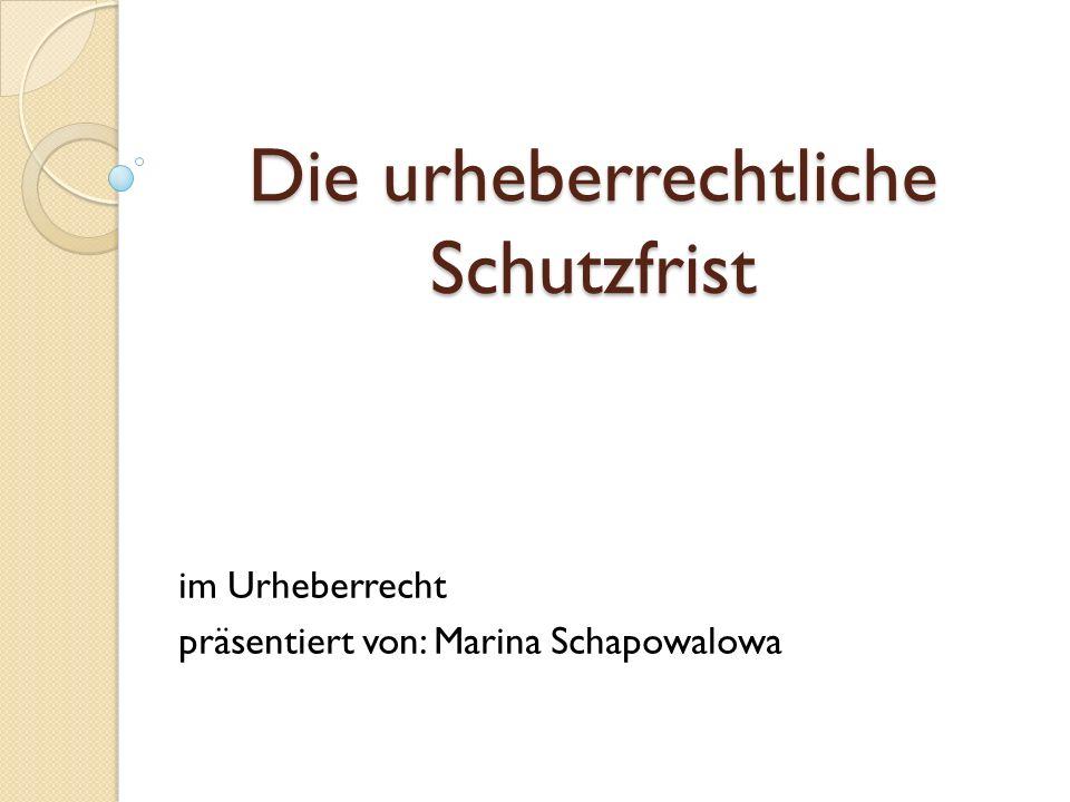 Die urheberrechtliche Schutzfrist im Urheberrecht präsentiert von: Marina Schapowalowa