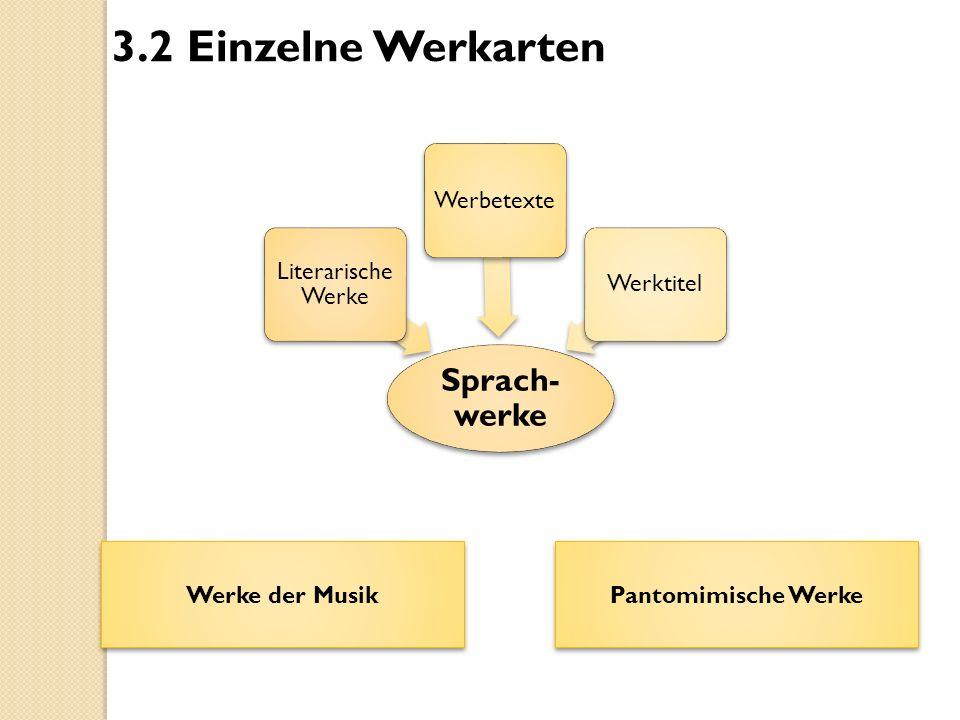 Sprach- werke Literarische Werke WerbetexteWerktitel 3.2 Einzelne Werkarten Werke der Musik Pantomimische Werke