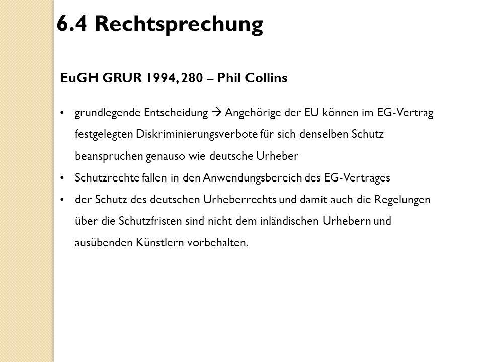 6.4 Rechtsprechung EuGH GRUR 1994, 280 – Phil Collins grundlegende Entscheidung  Angehörige der EU können im EG-Vertrag festgelegten Diskriminierungs