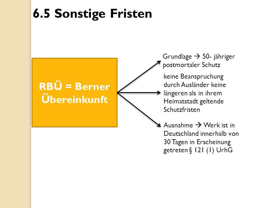 6.5 Sonstige Fristen RBÜ = Berner Übereinkunft Grundlage  50- jähriger postmortaler Schutz keine Beanspruchung durch Ausländer keine längeren als in