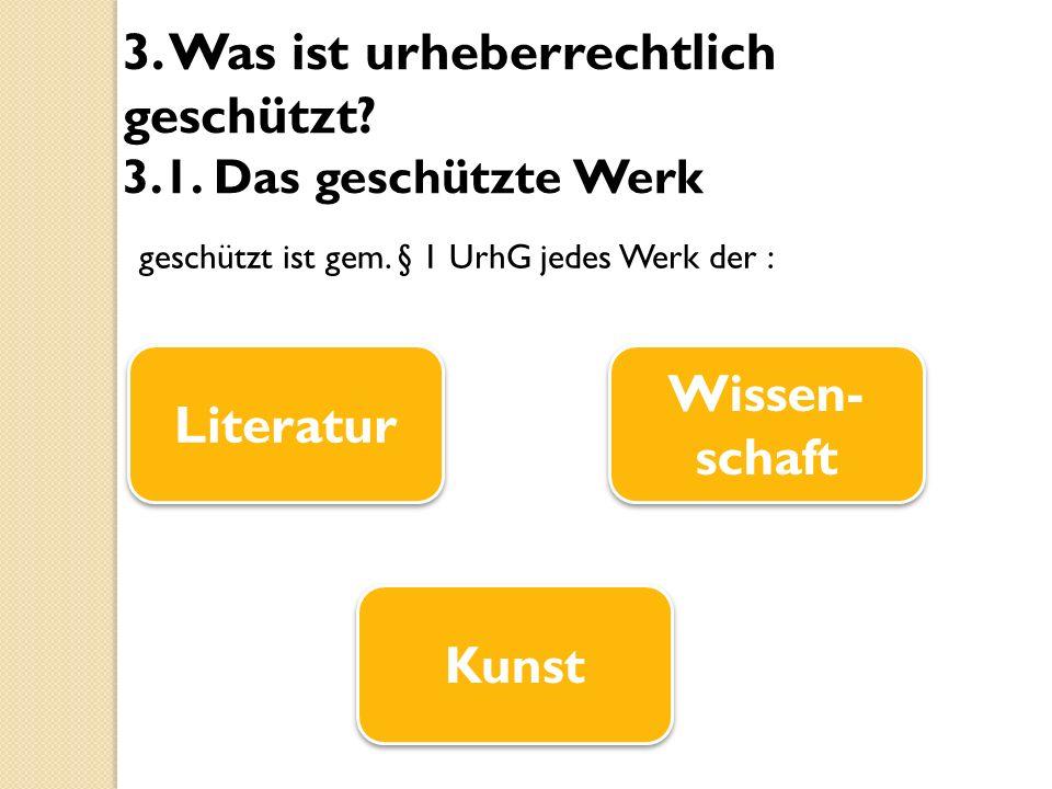 3. Was ist urheberrechtlich geschützt? 3.1. Das geschützte Werk geschützt ist gem. § 1 UrhG jedes Werk der : Literatur Kunst Wissen- schaft
