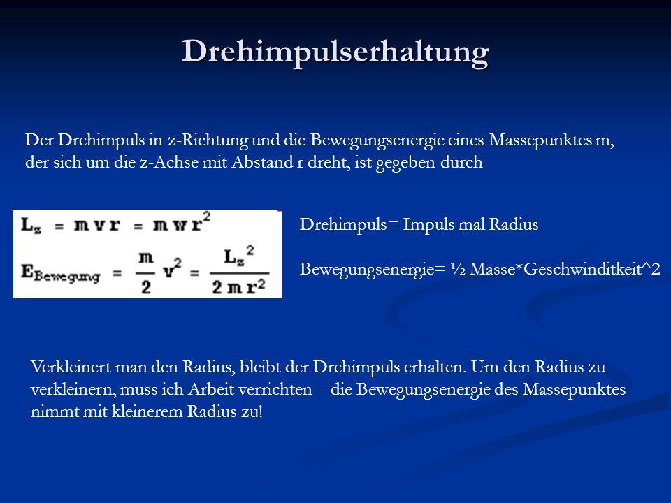 Drehimpulserhaltung Der Drehimpuls in z-Richtung und die Bewegungsenergie eines Massepunktes m, der sich um die z-Achse mit Abstand r dreht, ist gegeben durch Verkleinert man den Radius, bleibt der Drehimpuls erhalten.