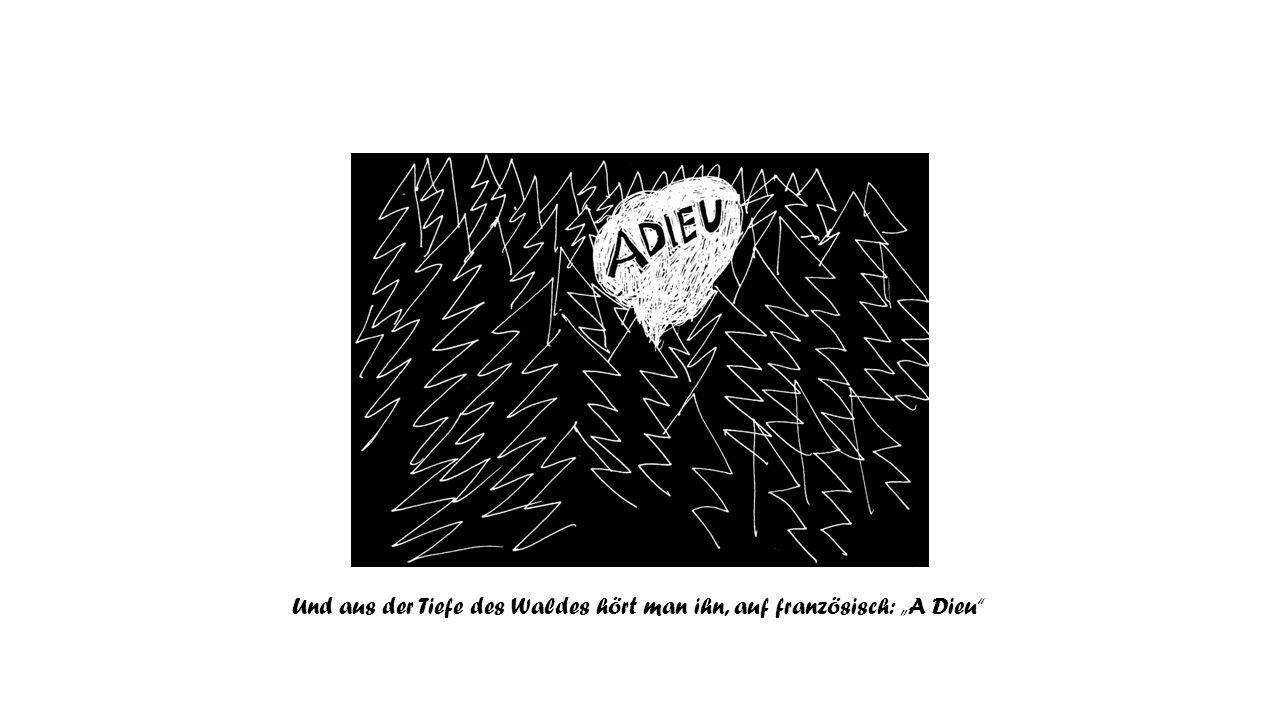 """Und aus der Tiefe des Waldes hört man ihn, auf französisch: """"A Dieu"""