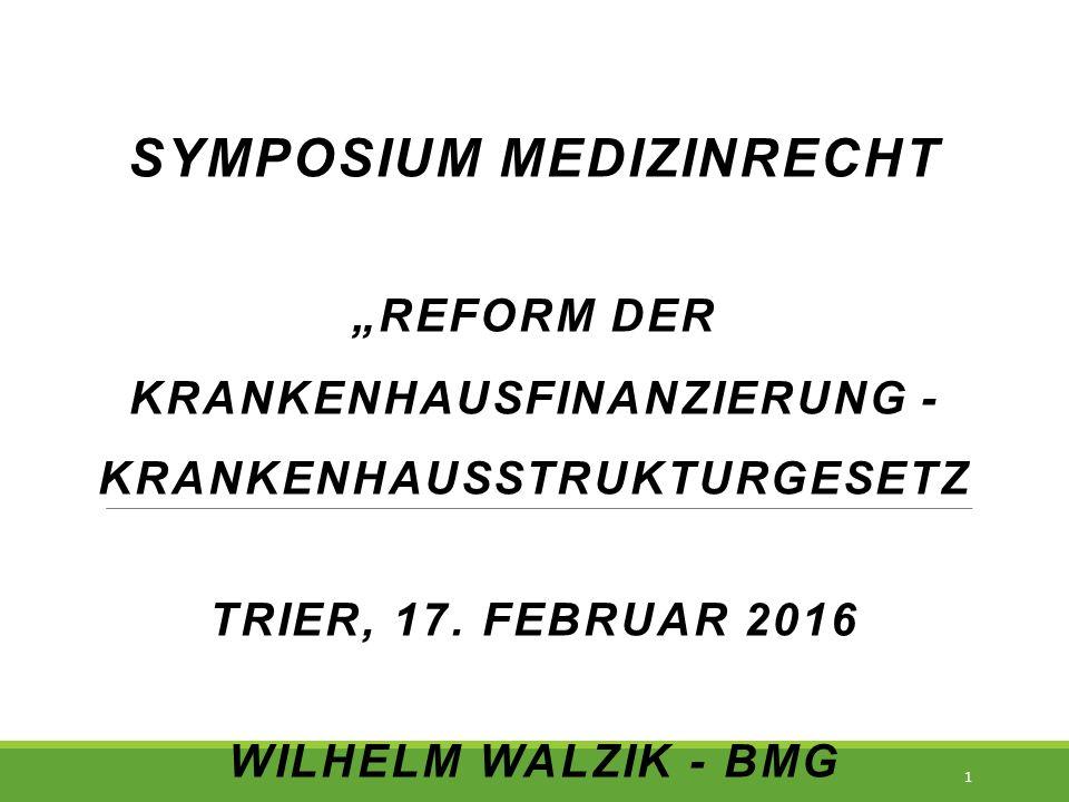 """SYMPOSIUM MEDIZINRECHT """"REFORM DER KRANKENHAUSFINANZIERUNG - KRANKENHAUSSTRUKTURGESETZ TRIER, 17. FEBRUAR 2016 WILHELM WALZIK - BMG 1"""