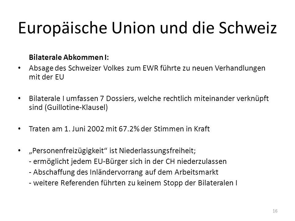 Europäische Union und die Schweiz Bilaterale Abkommen I: Absage des Schweizer Volkes zum EWR führte zu neuen Verhandlungen mit der EU Bilaterale I umfassen 7 Dossiers, welche rechtlich miteinander verknüpft sind (Guillotine-Klausel) Traten am 1.