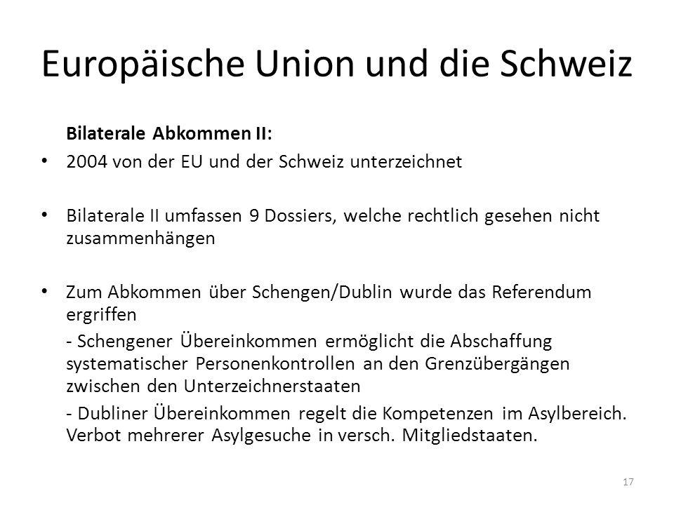 Europäische Union und die Schweiz Bilaterale Abkommen II: 2004 von der EU und der Schweiz unterzeichnet Bilaterale II umfassen 9 Dossiers, welche rechtlich gesehen nicht zusammenhängen Zum Abkommen über Schengen/Dublin wurde das Referendum ergriffen - Schengener Übereinkommen ermöglicht die Abschaffung systematischer Personenkontrollen an den Grenzübergängen zwischen den Unterzeichnerstaaten - Dubliner Übereinkommen regelt die Kompetenzen im Asylbereich.