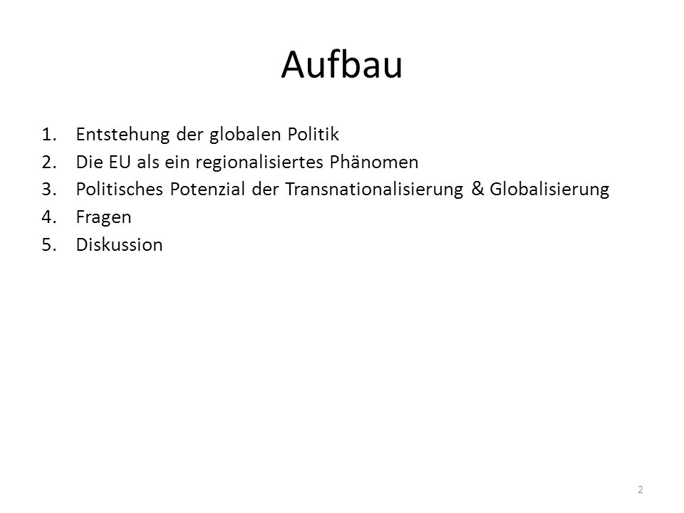 Aufbau 1.Entstehung der globalen Politik 2.Die EU als ein regionalisiertes Phänomen 3.Politisches Potenzial der Transnationalisierung & Globalisierung 4.Fragen 5.Diskussion 2