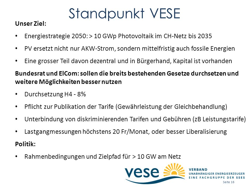 Standpunkt VESE Unser Ziel: Energiestrategie 2050: > 10 GWp Photovoltaik im CH-Netz bis 2035 PV ersetzt nicht nur AKW-Strom, sondern mittelfristig auch fossile Energien Eine grosser Teil davon dezentral und in Bürgerhand, Kapital ist vorhanden Bundesrat und ElCom: sollen die breits bestehenden Gesetze durchsetzen und weitere Möglichkeiten besser nutzen Durchsetzung H4 - 8% Pflicht zur Publikation der Tarife (Gewährleistung der Gleichbehandlung) Unterbindung von diskriminierenden Tarifen und Gebühren (zB Leistungstarife) Lastgangmessungen höchstens 20 Fr/Monat, oder besser Liberalisierung Politik: Rahmenbedingungen und Zielpfad für > 10 GW am Netz Seite 16
