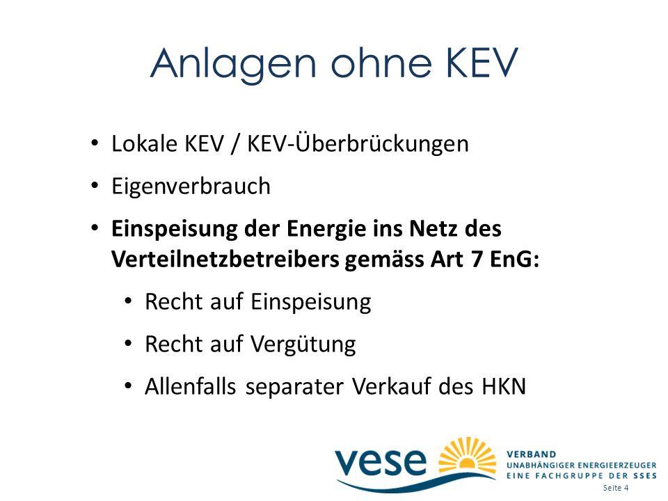 Anlagen ohne KEV Lokale KEV / KEV-Überbrückungen Eigenverbrauch Einspeisung der Energie ins Netz des Verteilnetzbetreibers gemäss Art 7 EnG: Recht auf Einspeisung Recht auf Vergütung Allenfalls separater Verkauf des HKN Seite 4