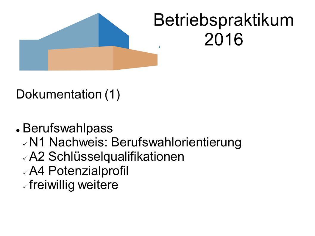 Betriebspraktikum 2016 Dokumentation (1) Berufswahlpass N1 Nachweis: Berufswahlorientierung A2 Schlüsselqualifikationen A4 Potenzialprofil freiwillig weitere