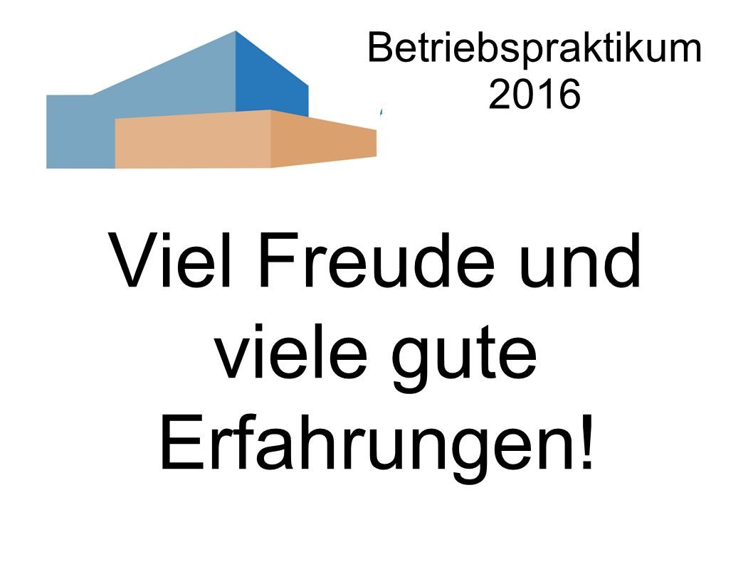 Betriebspraktikum 2016 Viel Freude und viele gute Erfahrungen!