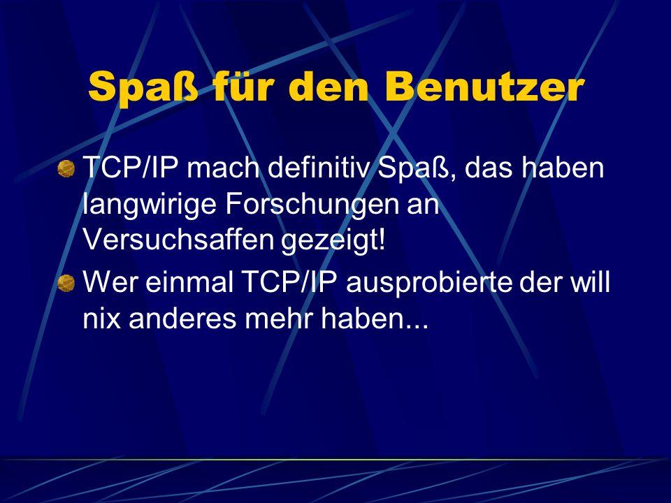 Spaß für den Benutzer TCP/IP mach definitiv Spaß, das haben langwirige Forschungen an Versuchsaffen gezeigt.