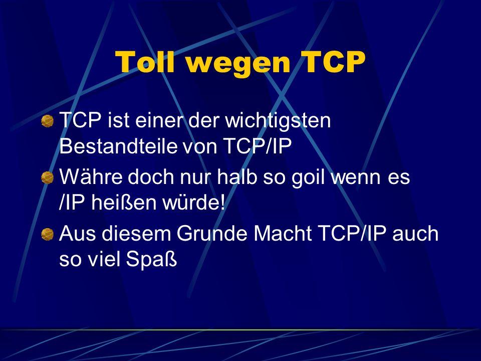 Toll wegen TCP TCP ist einer der wichtigsten Bestandteile von TCP/IP Währe doch nur halb so goil wenn es /IP heißen würde.