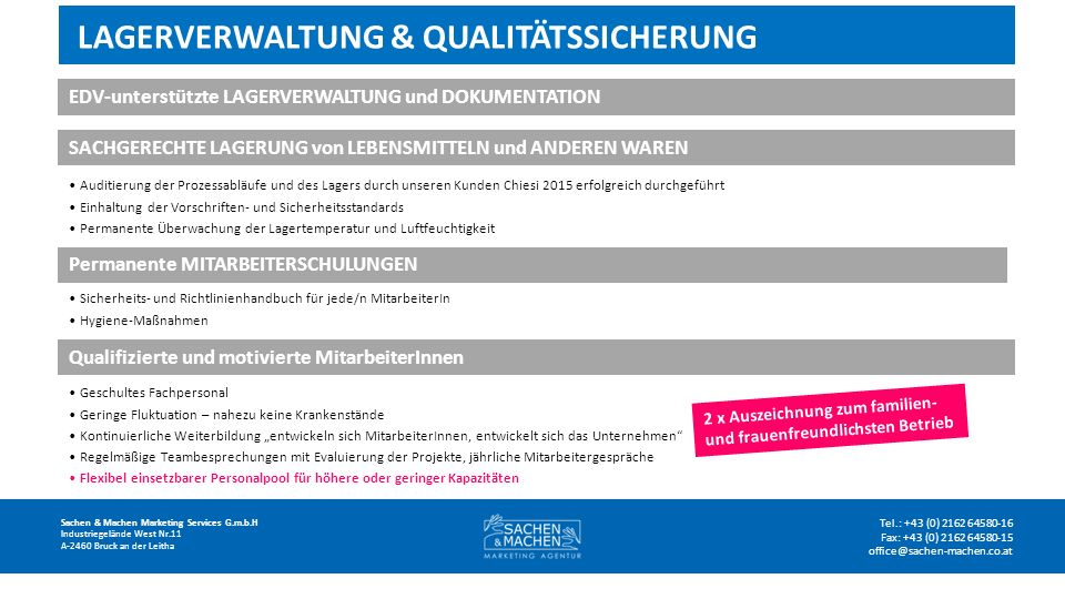 """LAGERVERWALTUNG & QUALITÄTSSICHERUNG Sachen & Machen Marketing Services G.m.b.H Industriegelände West Nr.11 A-2460 Bruck an der Leitha Tel.: +43 (0) 2162 64580-16 Fax: +43 (0) 2162 64580-15 office@sachen-machen.co.at EDV-unterstützte LAGERVERWALTUNG und DOKUMENTATION SACHGERECHTE LAGERUNG von LEBENSMITTELN und ANDEREN WAREN Auditierung der Prozessabläufe und des Lagers durch unseren Kunden Chiesi 2015 erfolgreich durchgeführt Einhaltung der Vorschriften- und Sicherheitsstandards Permanente Überwachung der Lagertemperatur und Luftfeuchtigkeit Permanente MITARBEITERSCHULUNGEN Sicherheits- und Richtlinienhandbuch für jede/n MitarbeiterIn Hygiene-Maßnahmen Qualifizierte und motivierte MitarbeiterInnen Geschultes Fachpersonal Geringe Fluktuation – nahezu keine Krankenstände Kontinuierliche Weiterbildung """"entwickeln sich MitarbeiterInnen, entwickelt sich das Unternehmen Regelmäßige Teambesprechungen mit Evaluierung der Projekte, jährliche Mitarbeitergespräche Flexibel einsetzbarer Personalpool für höhere oder geringer Kapazitäten 2 x Auszeichnung zum familien- und frauenfreundlichsten Betrieb"""