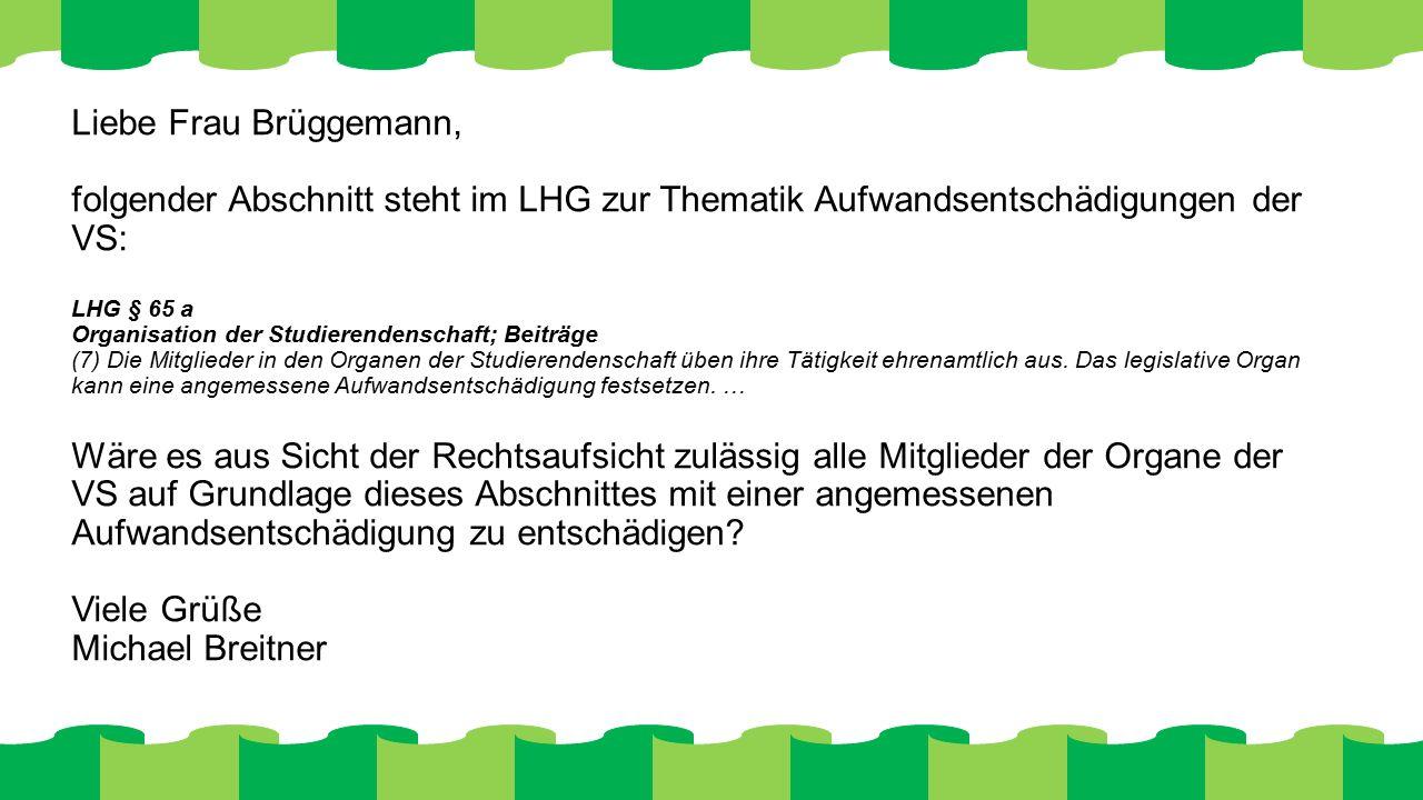 Liebe Frau Brüggemann, folgender Abschnitt steht im LHG zur Thematik Aufwandsentschädigungen der VS: LHG § 65 a Organisation der Studierendenschaft; Beiträge (7) Die Mitglieder in den Organen der Studierendenschaft üben ihre Tätigkeit ehrenamtlich aus.