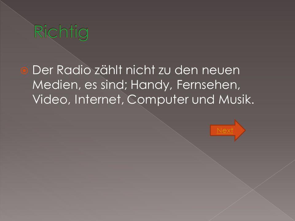  Der Radio zählt nicht zu den neuen Medien, es sind; Handy, Fernsehen, Video, Internet, Computer und Musik.