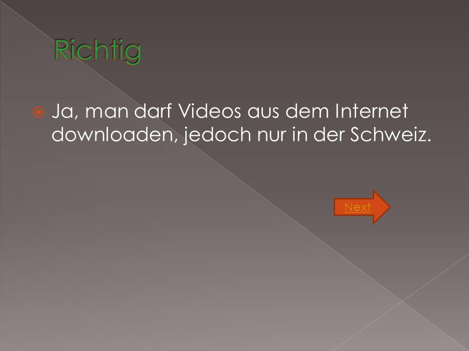  Man darf Videos aus dem Internet downloaden, jedoch nur in der Schweiz. Next