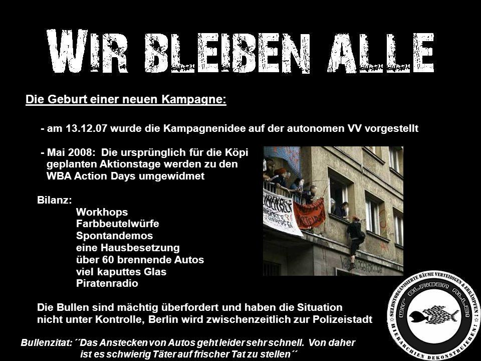 Die Geburt einer neuen Kampagne: -- am 13.12.07 wurde die Kampagnenidee auf der autonomen VV vorgestellt -- Mai 2008: Die ursprünglich für die Köpi - geplanten Aktionstage werden zu den - WBA Action Days umgewidmet Bilanz: -Workhops -Farbbeutelwürfe -Spontandemos -eine Hausbesetzung -über 60 brennende Autos -viel kaputtes Glas -Piratenradio Die Bullen sind mächtig überfordert und haben die Situation nicht unter Kontrolle, Berlin wird zwischenzeitlich zur Polizeistadt Bullenzitat: ´´Das Anstecken von Autos geht leider sehr schnell.