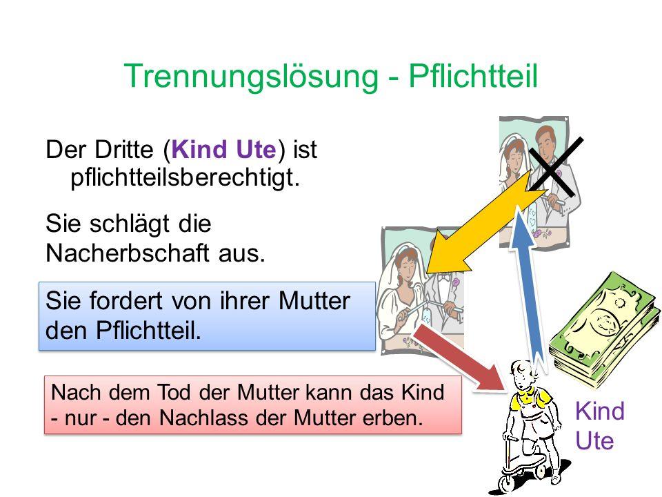 Trennungslösung - Pflichtteil Der Dritte (Kind Ute) ist pflichtteilsberechtigt.