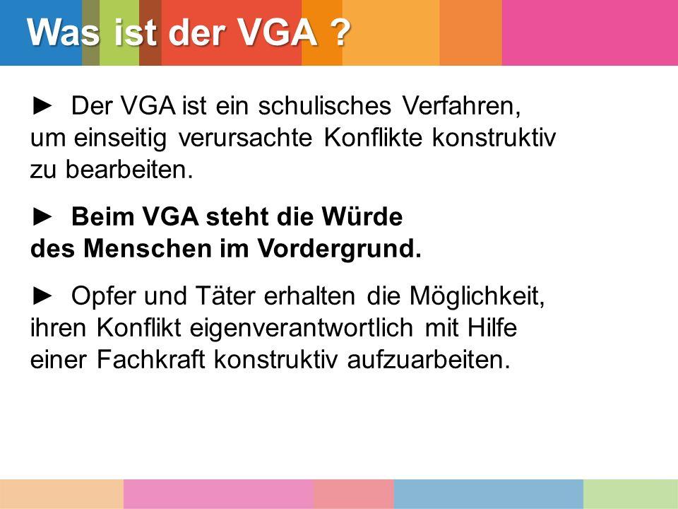 Was ist der VGA ? ► Der VGA ist ein schulisches Verfahren, um einseitig verursachte Konflikte konstruktiv zu bearbeiten. ► Beim VGA steht die Würde de