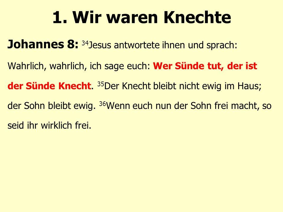 Johannes 8: 34 Jesus antwortete ihnen und sprach: Wahrlich, wahrlich, ich sage euch: Wer Sünde tut, der ist der Sünde Knecht.