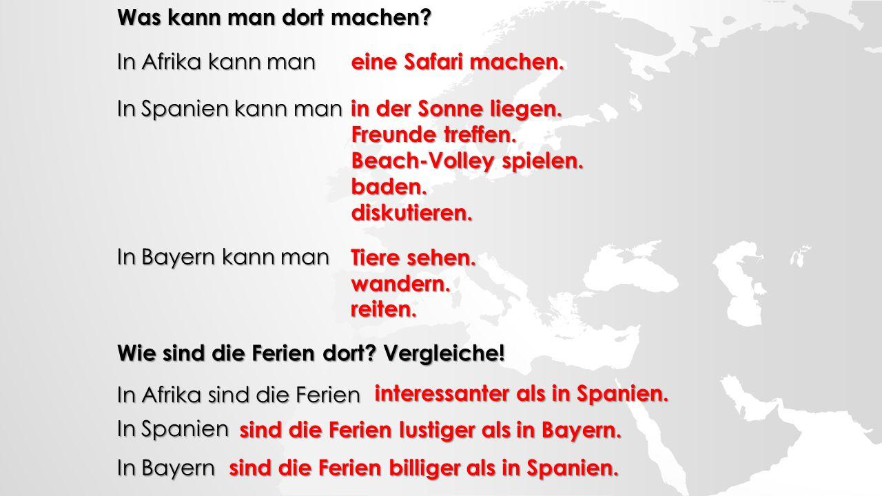 Was kann man dort machen? In Afrika kann man In Spanien kann man In Bayern kann man Wie sind die Ferien dort? Vergleiche! In Afrika sind die Ferien In