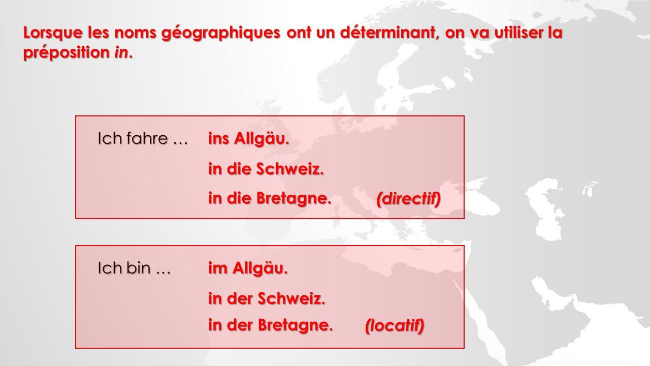 Ich fahre … ins Allgäu. in die Schweiz. in die Bretagne. (directif) Ich bin … im Allgäu. in der Schweiz. in der Bretagne. (locatif) Lorsque les noms g
