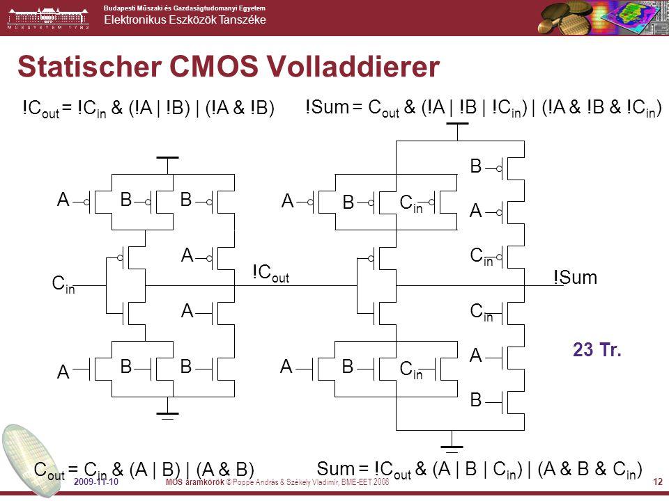 Budapesti Műszaki és Gazdaságtudomanyi Egyetem Elektronikus Eszközök Tanszéke 2009-11-10 MOS áramkörök © Poppe András & Székely Vladimír, BME-EET 2008 12 Statischer CMOS Volladdierer !C out = !C in & (!A | !B) | (!A & !B) C out = C in & (A | B) | (A & B) 23 Tr.