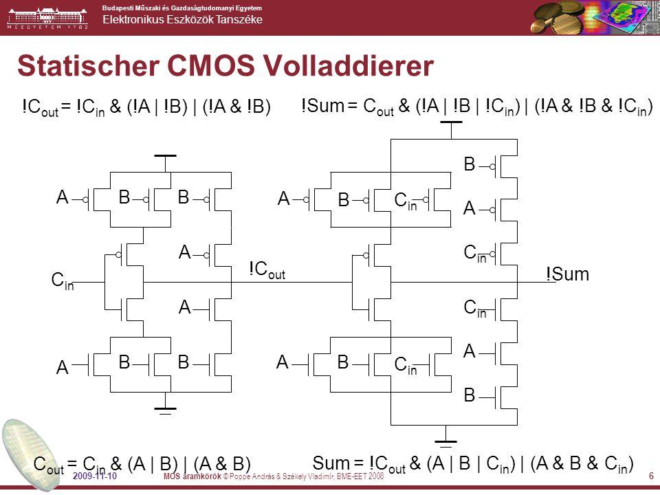 Budapesti Műszaki és Gazdaságtudomanyi Egyetem Elektronikus Eszközök Tanszéke 2009-11-10 MOS áramkörök © Poppe András & Székely Vladimír, BME-EET 2008 6 Statischer CMOS Volladdierer !C out = !C in & (!A | !B) | (!A & !B) C out = C in & (A | B) | (A & B) B BB B B B B B A A A A A A A A C in !C out !Sum !Sum = C out & (!A | !B | !C in ) | (!A & !B & !C in ) Sum = !C out & (A | B | C in ) | (A & B & C in )