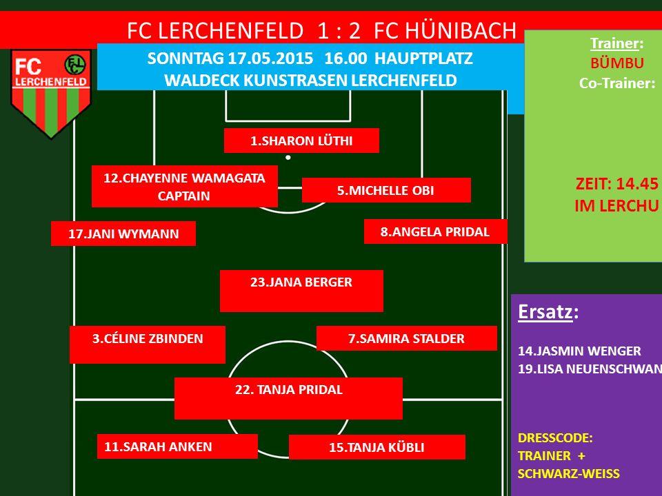 FC LERCHENFELD 1 : 2 FC HÜNIBACH SONNTAG 17.05.2015 16.00 HAUPTPLATZ WALDECK KUNSTRASEN LERCHENFELD 1.SHARON LÜTHI 5.MICHELLE OBI Ersatz: 14.JASMIN WENGER 19.LISA NEUENSCHWANDER DRESSCODE: TRAINER + SCHWARZ-WEISS TOR: SPEEDY 12.CHAYENNE WAMAGATA CAPTAIN 8.ANGELA PRIDAL 17.JANI WYMANN 23.JANA BERGER 22.