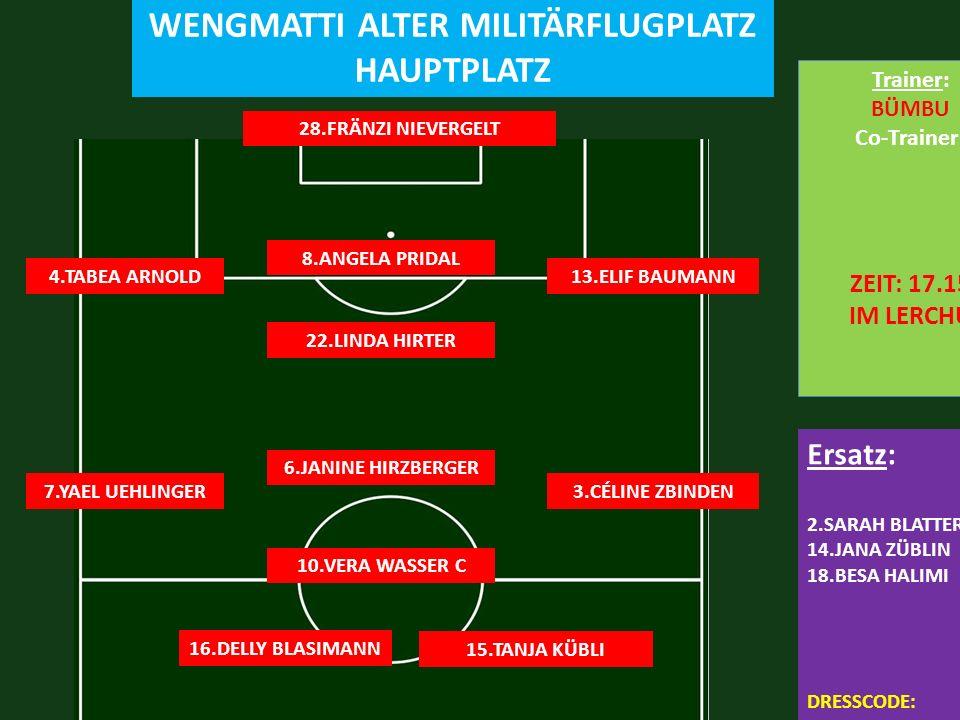 FC FRUTIGEN 2 : 3 FC LERCHENFELD SAMSTAG 10.10.2015 19.00 WENGMATTI ALTER MILITÄRFLUGPLATZ HAUPTPLATZ 28.FRÄNZI NIEVERGELT 13.ELIF BAUMANN Ersatz: 2.SARAH BLATTER 14.JANA ZÜBLIN 18.BESA HALIMI DRESSCODE: TRAINER + SCHWARZ-WEISS-ROT TORE:JANINE,2x SPEEDY 8.ANGELA PRIDAL 6.JANINE HIRZBERGER 4.TABEA ARNOLD 22.LINDA HIRTER 10.VERA WASSER C 3.CÉLINE ZBINDEN 7.YAEL UEHLINGER 16.DELLY BLASIMANN 15.TANJA KÜBLI Trainer: BÜMBU Co-Trainer: ZEIT: 17.15 IM LERCHU