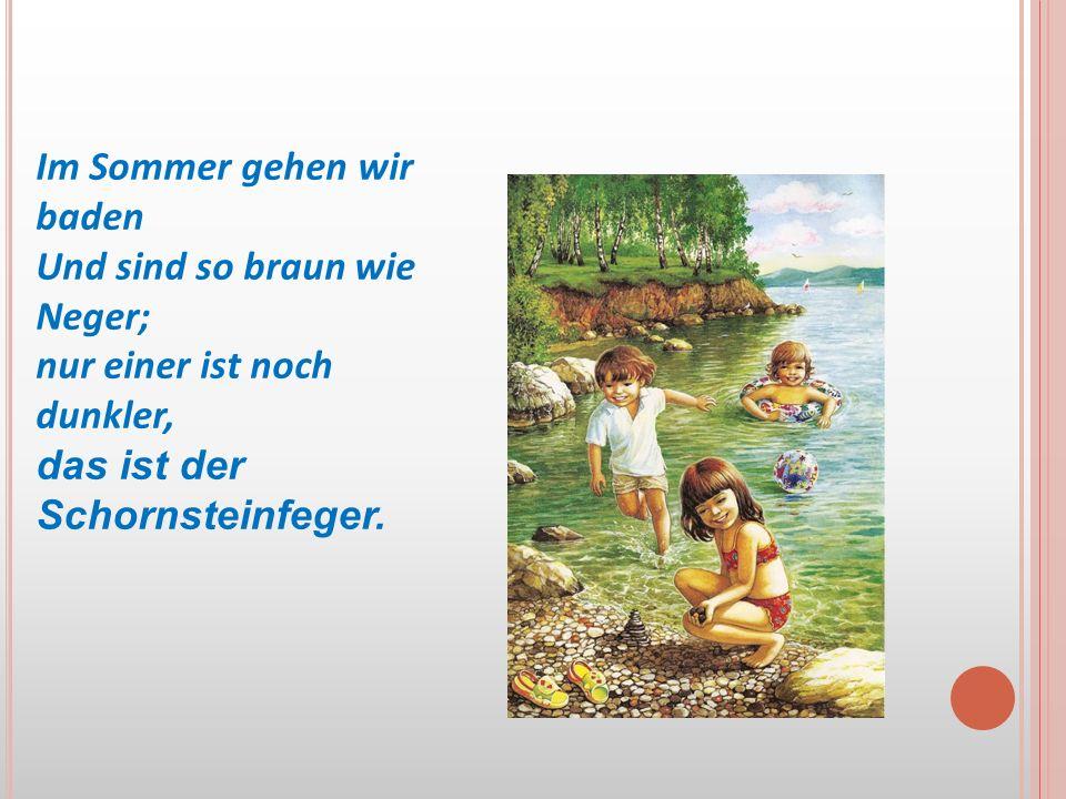 Im Sommer gehen wir baden Und sind so braun wie Neger; nur einer ist noch dunkler, das ist der Schornsteinfeger.