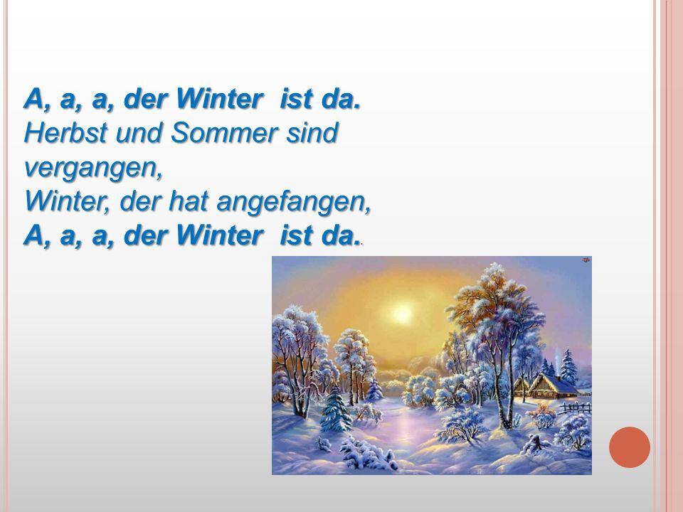 A, a, a, der Winter ist da. Herbst und Sommer sind vergangen, Winter, der hat angefangen, A, a, a, der Winter ist da..