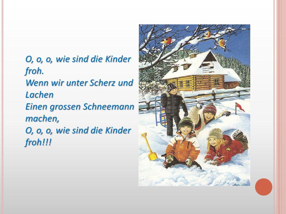 O, o, o, wie sind die Kinder froh. Wenn wir unter Scherz und Lachen Einen grossen Schneemann machen, O, o, o, wie sind die Kinder froh!!!