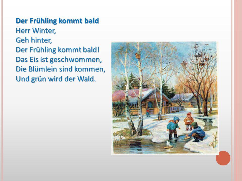 Der Frühling kommt bald Herr Winter, Geh hinter, Der Frühling kommt bald! Das Eis ist geschwommen, Die Blümlein sind kommen, Und grün wird der Wald.