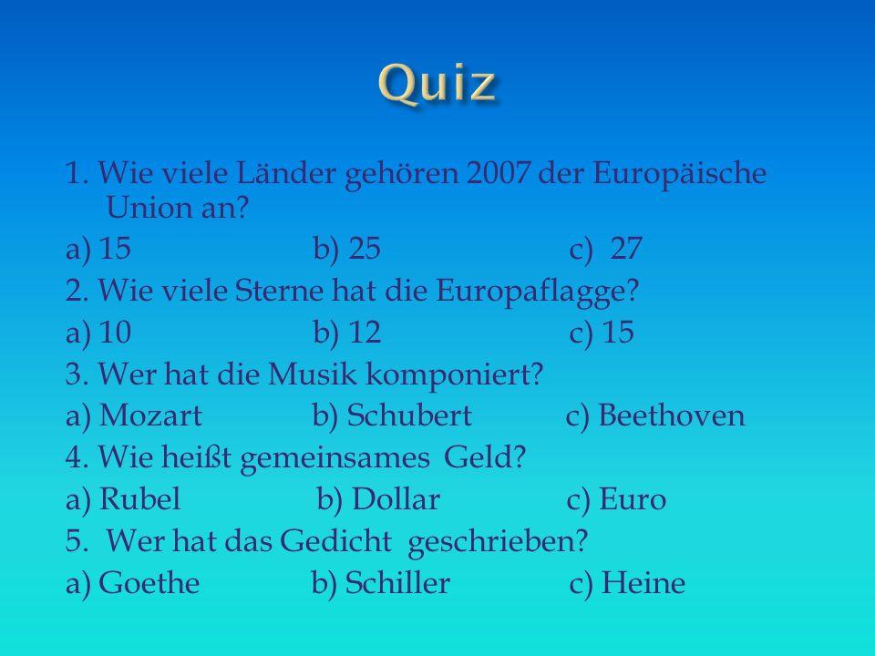 1. Wie viele Länder gehören 2007 der Europäische Union an? a) 15 b) 25 c) 27 2. Wie viele Sterne hat die Europaflagge? a) 10 b) 12 c) 15 3. Wer hat di