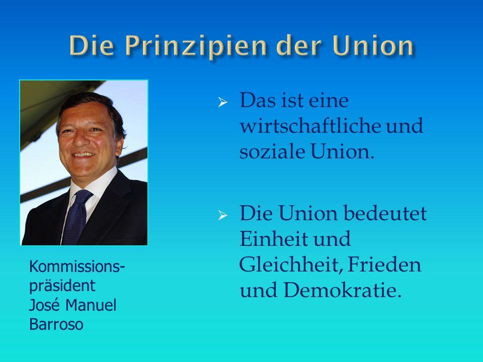  Das ist eine wirtschaftliche und soziale Union.  Die Union bedeutet Einheit und Gleichheit, Frieden und Demokratie. Kommissions- präsident José Man