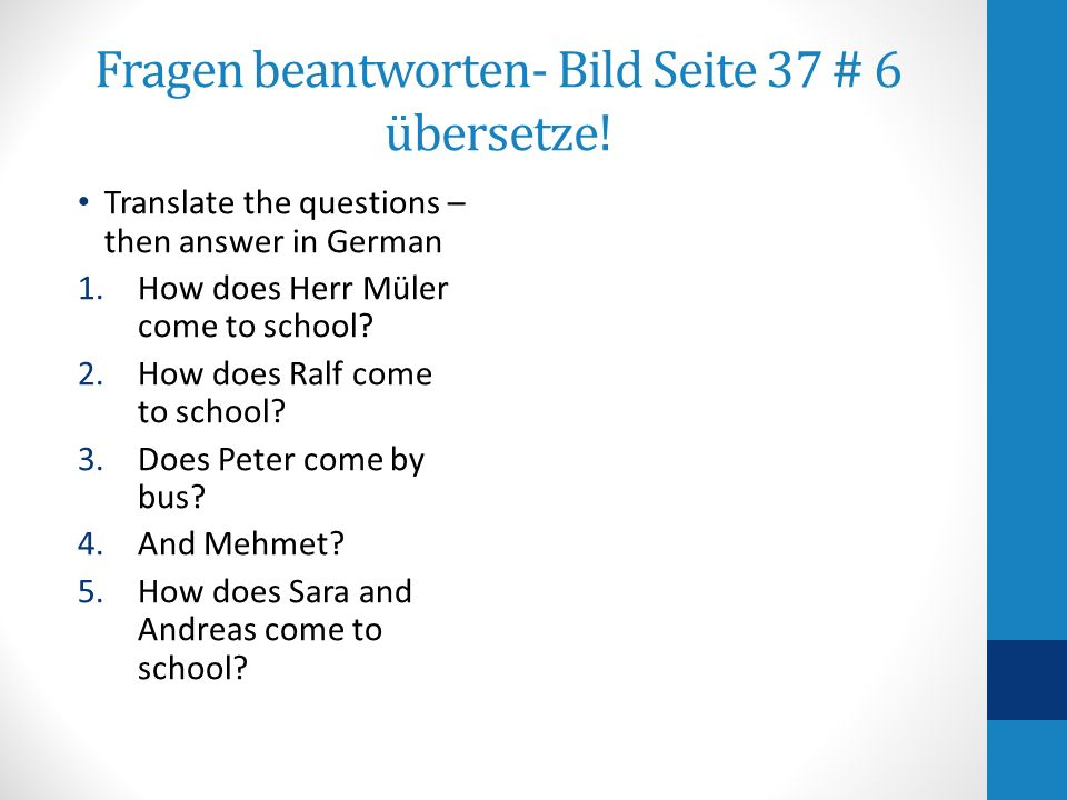 Fragen beantworten- Bild Seite 37 # 6 übersetze! Translate the questions – then answer in German 1.How does Herr Müler come to school? 2.How does Ralf