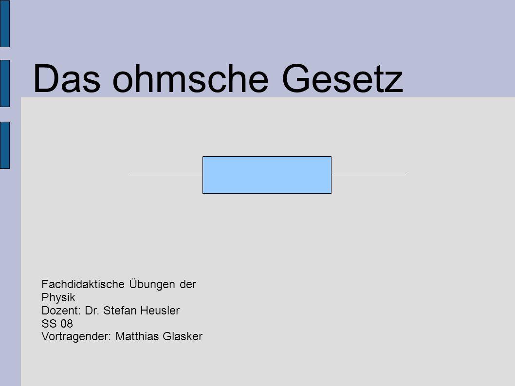 Das ohmsche Gesetz Fachdidaktische Übungen der Physik Dozent: Dr. Stefan Heusler SS 08 Vortragender: Matthias Glasker
