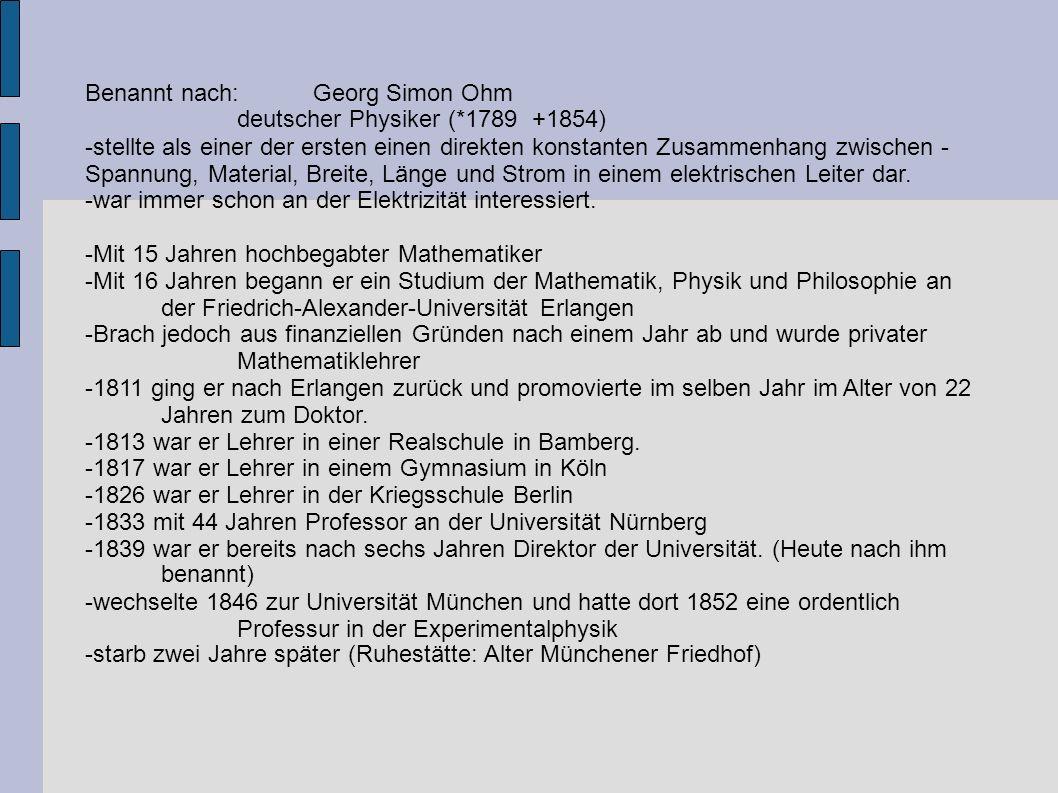 Benannt nach:Georg Simon Ohm deutscher Physiker (*1789 +1854) -stellte als einer der ersten einen direkten konstanten Zusammenhang zwischen - Spannun