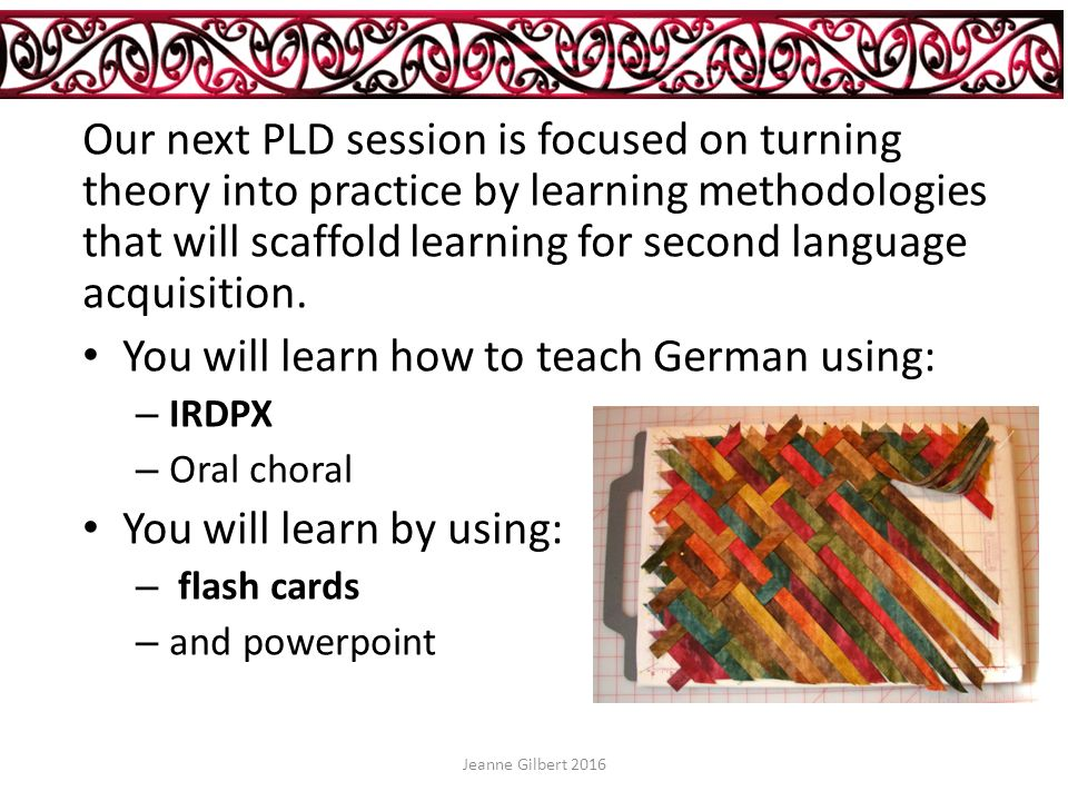 Ellis' principle 6 – input An input methodology: IRDPX (receptive to productive) I input R recognition D discrimination P production X extension Jeanne Gilbert 2016